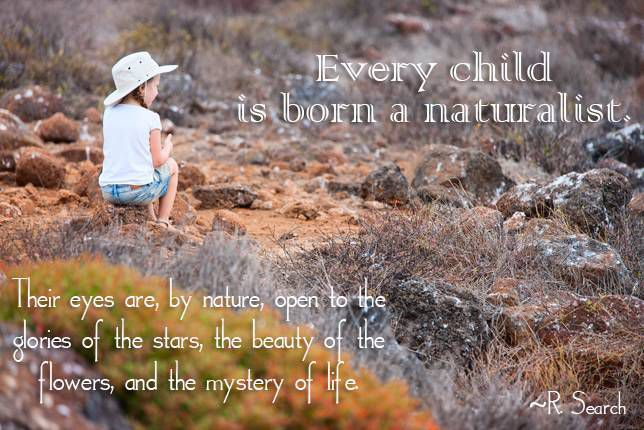 Every child is born a naturalist. His eyes are, by nature, open to the glories of the stars, the beauty of the flowers, and the mystery of life. R. Search